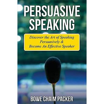 Persuasive Speaking Discover the Art of Speaking Persuasively  Become an Effective Speaker by Packer & Bowe