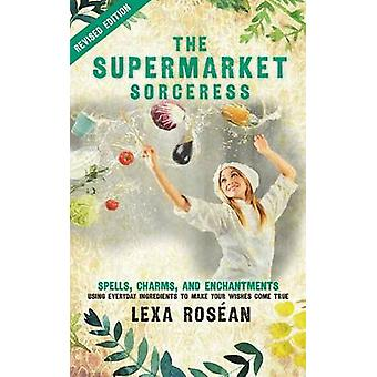 The Supermarket Sorceress Spells Charms and Enchantments Using Everyday Ingredients to Make Your Wishes Come True by Rosean & Lexa