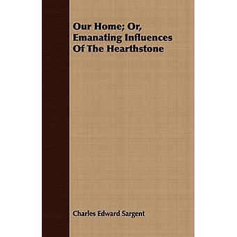 Our Home Or Emanating Influences Of The Hearthstone by Sargent & Charles Edward