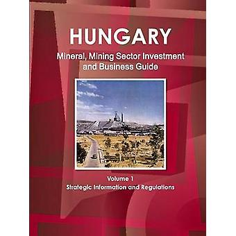 Hungary Mineral Mining Sector Investment and Business Guide Volume 1 Strategic Information and Regulations by IBP & Inc.
