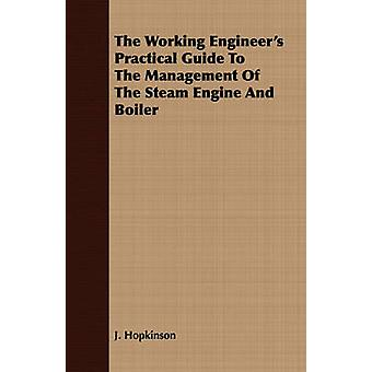 The Working Engineers Practical Guide To The Management Of The Steam Engine And Boiler by Hopkinson & J.