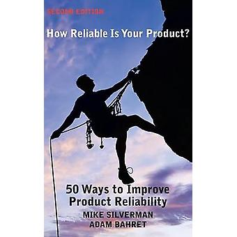 How Reliable is Your Product Second Edition 50 Ways to Improve Product Reliability by Silverman & Mike