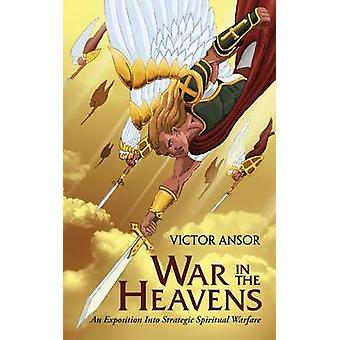 War In The Heavens An Exposition Into Strategic Spiritual Warfare by Ansor & Victor