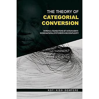 The Theory of Categorial Conversion  Rational Foundations of Nkrumaism in Socionatural  Systemicity and Complexity by Dompere & Kofi Kissi