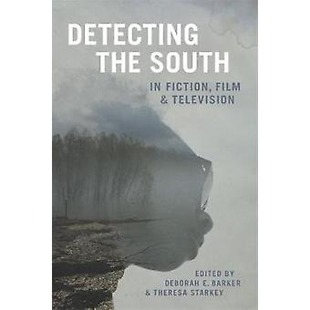 Detecting the South in Fiction - Film - and Television by Deborah E.