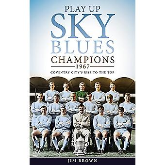 Play Up Sky Blues - Champions 1967 - Coventry City's Rise to the Top by