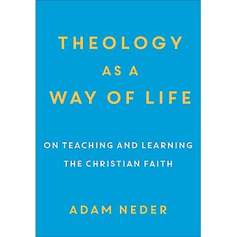 Theology as a Way of Life  On Teaching and Learning the Christian Faith by Adam Neder