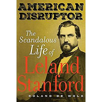 American Disruptor - The Scandalous Life of Leland Stanford by Roland