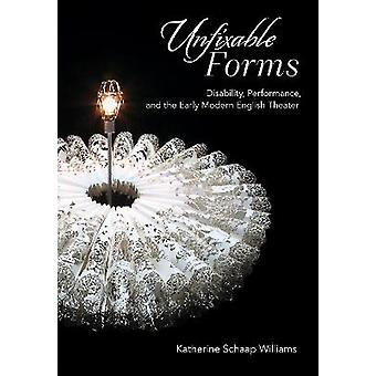 Unfixable Forms Disability Performance and the Early Modern English Theater