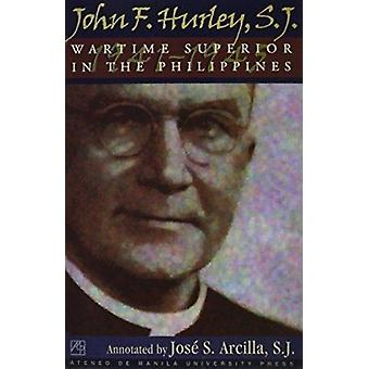 John F. Hurley - S.J. - Wartime Superior in the Philippines by Jose S.