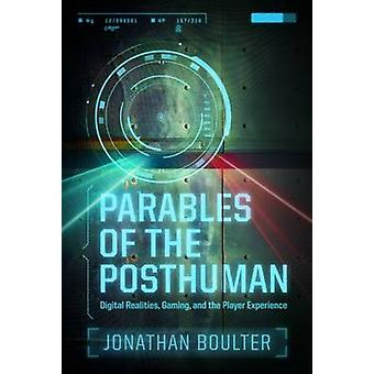 Parables of the Posthuman - Digital Realities - Gaming - and the Playe