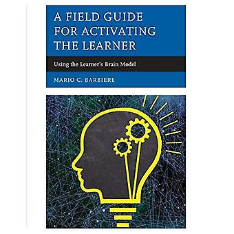 A Field Guide for Activating the Learner: Using the Learner's Brain