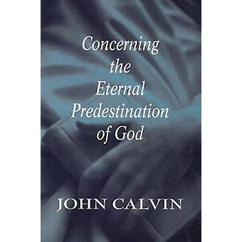 Concerning the Eternal Predestination of God by Calvin & John