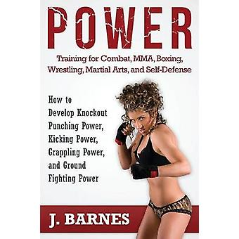 Power Training for Combat Mma Boxing Wrestling Martial Arts and SelfDefense How to Develop Knockout Punching Power Kicking Power Grappling Po by Barnes & J.