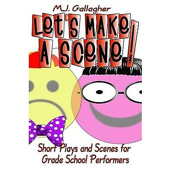 Lets Make a Scene Short Plays and Scenes for Grade School Performers by Gallagher & M. J.