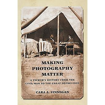 Making Photography Matter - A Viewer's History from the Civil War to t