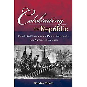 Celebrating the Republic: Presidential Ceremony and Popular Sovereignty, from Washington to Monroe