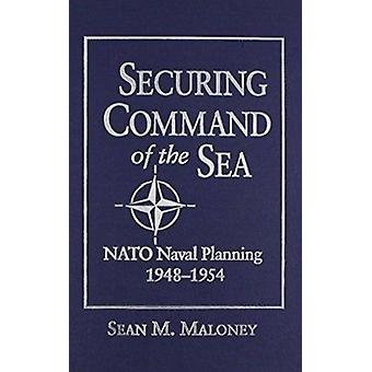 Securing Command of the Sea - NATO Naval Planning - 1948-54 by Sean M.