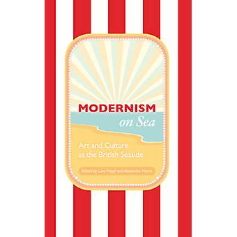 Modernism on Sea  Art and Culture at the British Seaside by Edited by Lara Feigel & Edited by Alexandra Harris