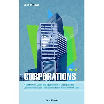 Corporations A Study of the Origin and Development of Great Business Combinations and of Their Relation to the Authority of the Sta by Davis & John P.