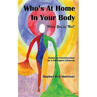Whos at Home in Your Body When Youre Not Essays on Consciousness by a Participant Observer by Merriman & Stephen Rich