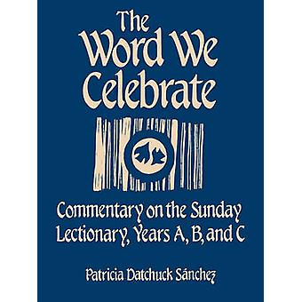 Word We Celebrate Commentary on the Sunday Lectionary Years A B  C by Sanchez & Patricia Datchuck