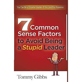 7 Common Sense Factors to Avoid Being a Stupid Leader by Gibbs & Tommy
