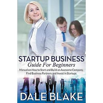 Startup Business Guide For Beginners Manual on How to Start and Build an Awesome Company Find Business Partners and Invest in Startups by Blake & Dale