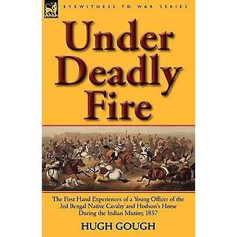 Under Deadly Fire The First Hand Experiences of a Young Officer of the 3rd Bengal Native Cavalry and Hodsons Horse During the Indian Mu von Gough & Hugh