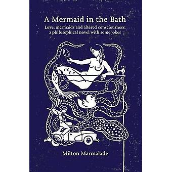 A Mermaid in the Bath Love mermaids and altered consciousness a philosophical novel with some jokes by Marmalade & Milton