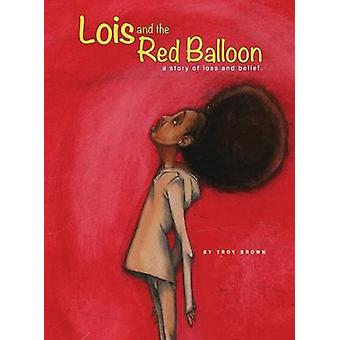 Lois and the Red Balloon a story of loss and belief by Brown & Troy