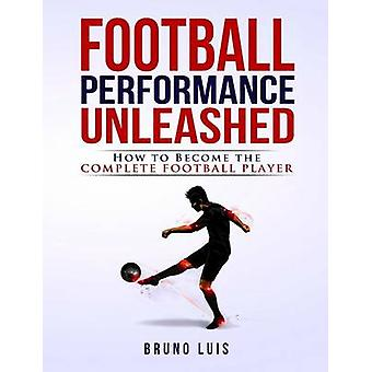 Football Performance Unleashed How to Become the Complete Football Player by Luis & Bruno