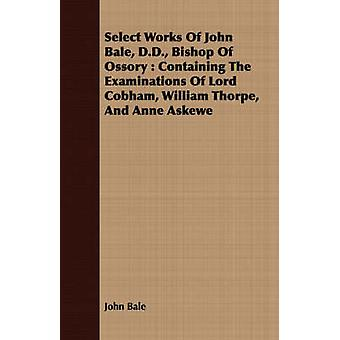 Select Works Of John Bale D.D. Bishop Of Ossory  Containing The Examinations Of Lord Cobham William Thorpe And Anne Askewe by Bale & John