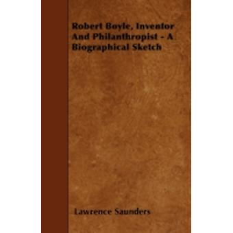 Robert Boyle Inventor And Philanthropist  A Biographical Sketch by Saunders & Lawrence