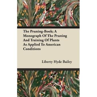The PruningBook A Monograph Of The Pruning And Training Of Plants As Applied To American Conditions by Bailey & Liberty Hyde