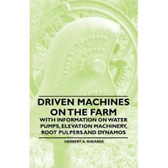 Driven Machines on the Farm  With Information on Water Pumps Elevation Machinery Root Pulpers and Dynamos by Shearer & Herbert A.
