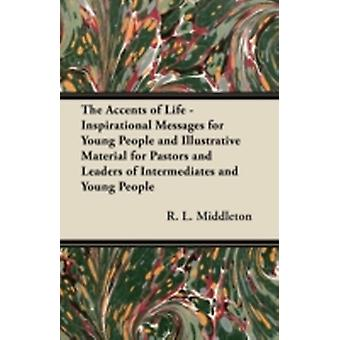The Accents of Life  Inspirational Messages for Young People and Illustrative Material for Pastors and Leaders of Intermediates and Young People by Middleton & R. L.