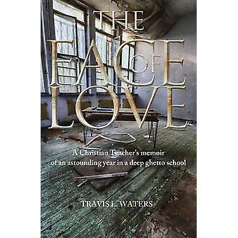 The Face of Love A Christian Teachers Memoir of an Astounding Year in a Deep Ghetto School by Waters & Travis L.