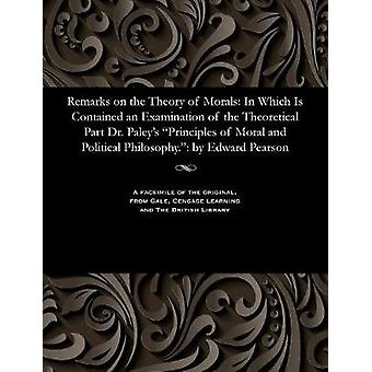 Remarks on the Theory of Morals In Which Is Contained an Examination of the Theoretical Part Dr. Paleys Principles of Moral and Political Philosophy. by Edward Pearson by Pearson & Edward