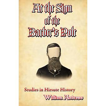 At the Sign of the Barbers Pole A Study in Hirsute History by Andrews & William