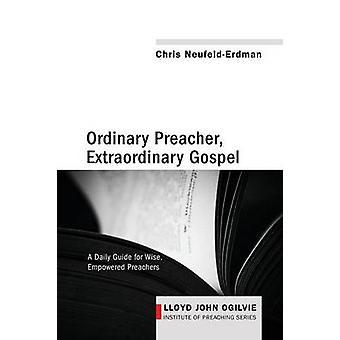 Ordinary Preacher Extraordinary Gospel A Daily Guide for Wise Empowered Preachers by NeufeldErdman & Chris