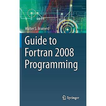 Guide to Fortran 2008 Programming by Walter S. Brainerd - 97814471675