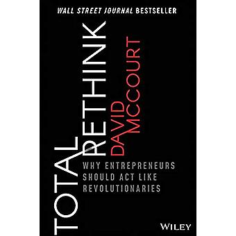 Total Rethink - Why Entrepreneurs Should Act Like Revolutionaries by D