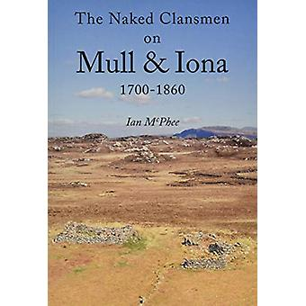 The Naked Clansmen on Mull & Iona 1700 - 1860 by Ian McPhee - 978