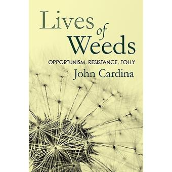 Lives of Weeds  Opportunism Resistance Folly by John Cardina