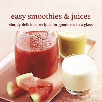Easy Smoothies & Juices - Simply Delicious Recipes for Goodness in a G