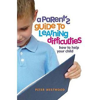 A Parent's Guide to Learning Difficulties - How to Help Your Child by