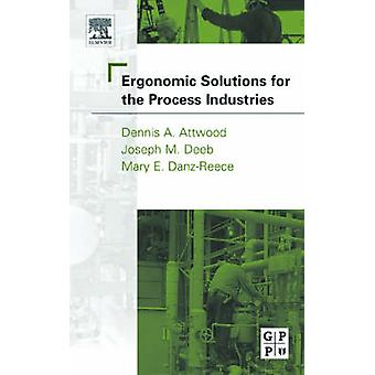 Ergonomic Solutions for the Process Industries by Attwood & DanzReece & Deeb & Ph.D. & CPE & M.E
