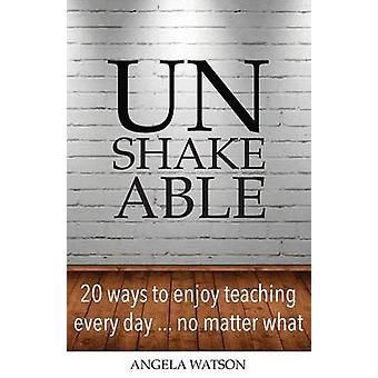 Unshakeable 20 Ways to Enjoy Teaching Every Day...No Matter What by Watson & Angela