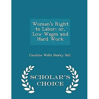Womans Right to Labor or Low Wages and Hard Work  Scholars Choice Edition by Dall & Caroline Wells Healey